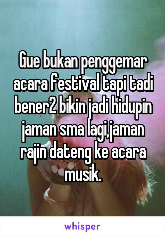 Gue bukan penggemar acara festival tapi tadi bener2 bikin jadi hidupin jaman sma lagi,jaman rajin dateng ke acara musik.