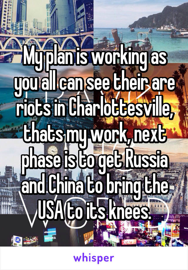 My plan is working as you all can see their are riots in Charlottesville, thats my work, next phase is to get Russia and China to bring the USA to its knees.