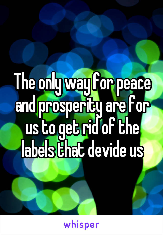 The only way for peace and prosperity are for us to get rid of the labels that devide us