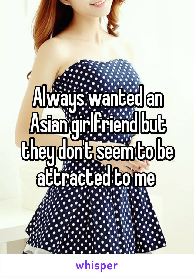 Always wanted an Asian girlfriend but they don't seem to be attracted to me