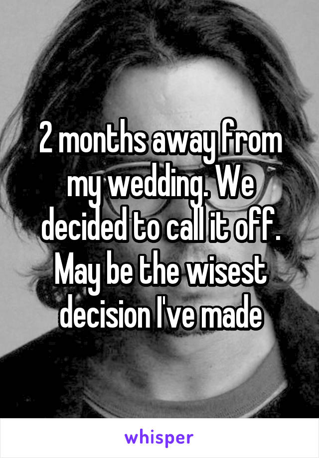 2 months away from my wedding. We decided to call it off. May be the wisest decision I've made