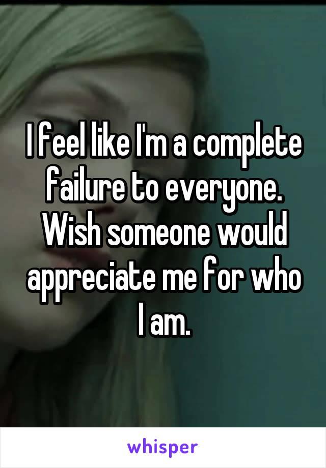 I feel like I'm a complete failure to everyone. Wish someone would appreciate me for who I am.