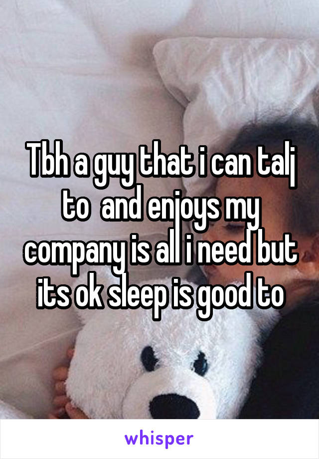 Tbh a guy that i can talj to  and enjoys my company is all i need but its ok sleep is good to