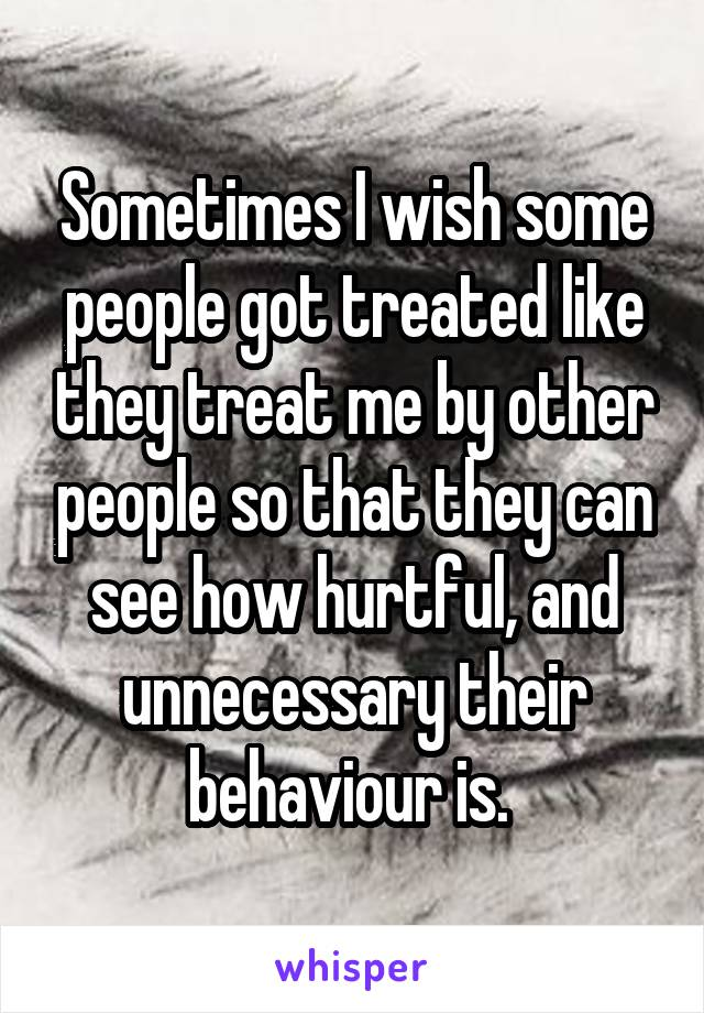 Sometimes I wish some people got treated like they treat me by other people so that they can see how hurtful, and unnecessary their behaviour is.