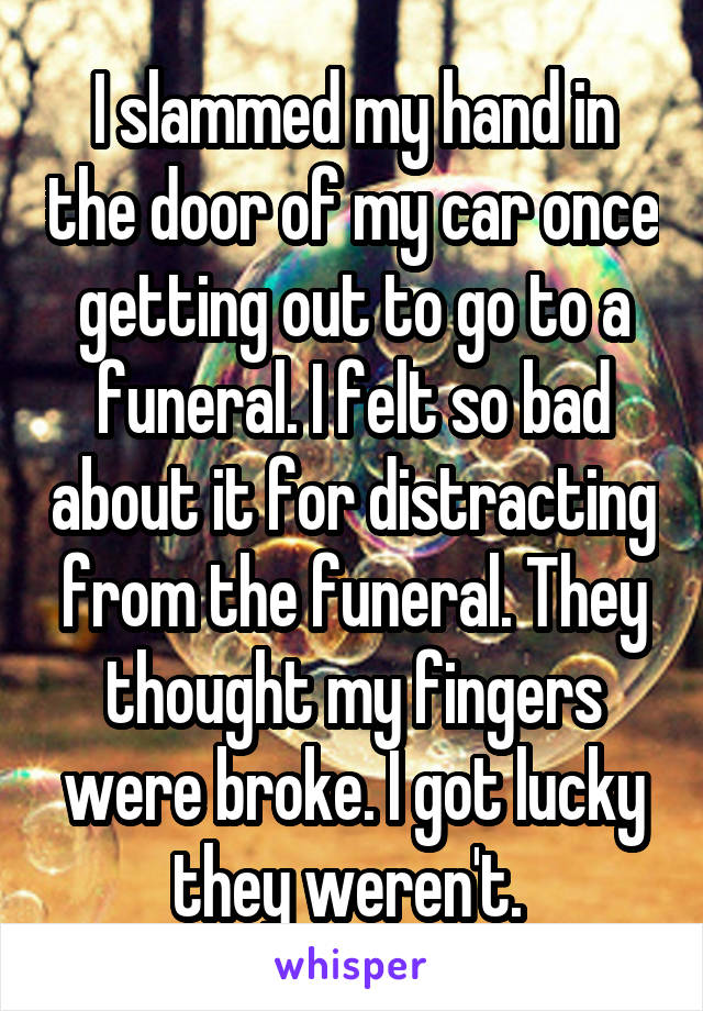 I slammed my hand in the door of my car once getting out to go to a funeral. I felt so bad about it for distracting from the funeral. They thought my fingers were broke. I got lucky they weren't.