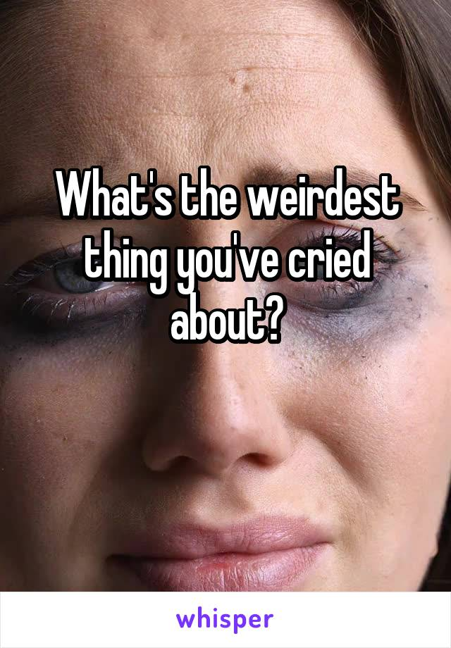 What's the weirdest thing you've cried about?