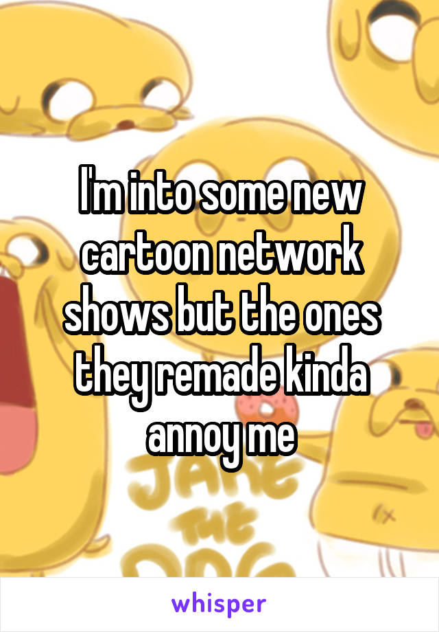 I'm into some new cartoon network shows but the ones they remade kinda annoy me