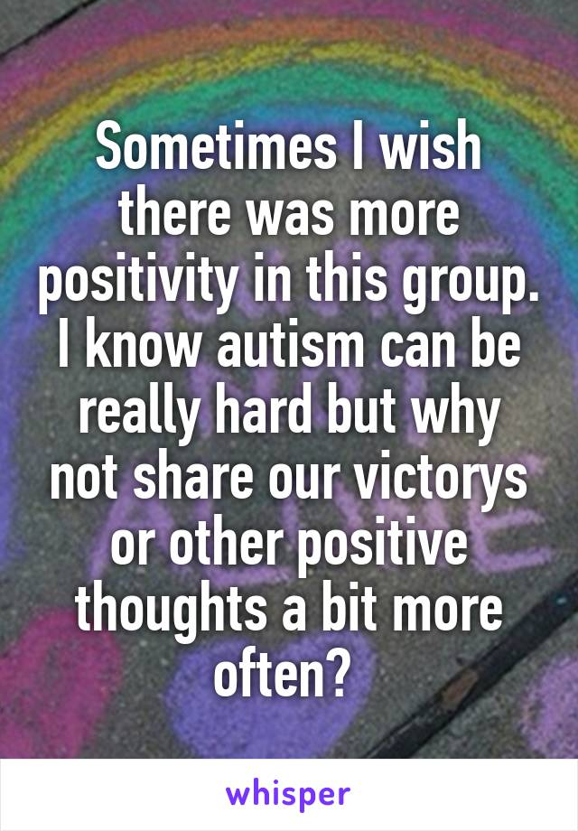 Sometimes I wish there was more positivity in this group. I know autism can be really hard but why not share our victorys or other positive thoughts a bit more often?