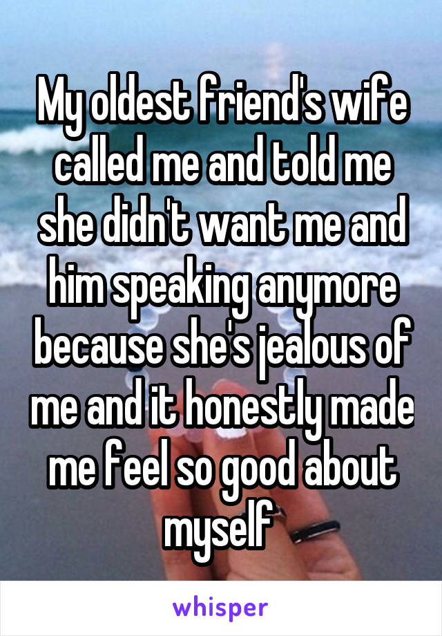 My oldest friend's wife called me and told me she didn't want me and him speaking anymore because she's jealous of me and it honestly made me feel so good about myself