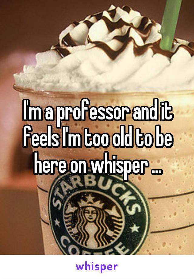 I'm a professor and it feels I'm too old to be here on whisper ...
