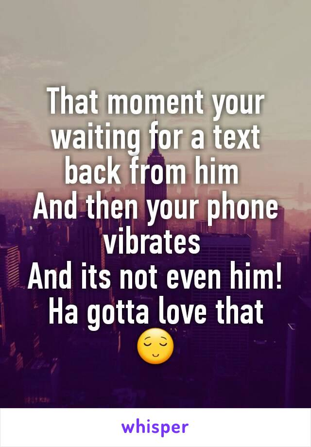 That moment your waiting for a text back from him  And then your phone vibrates  And its not even him! Ha gotta love that  😌