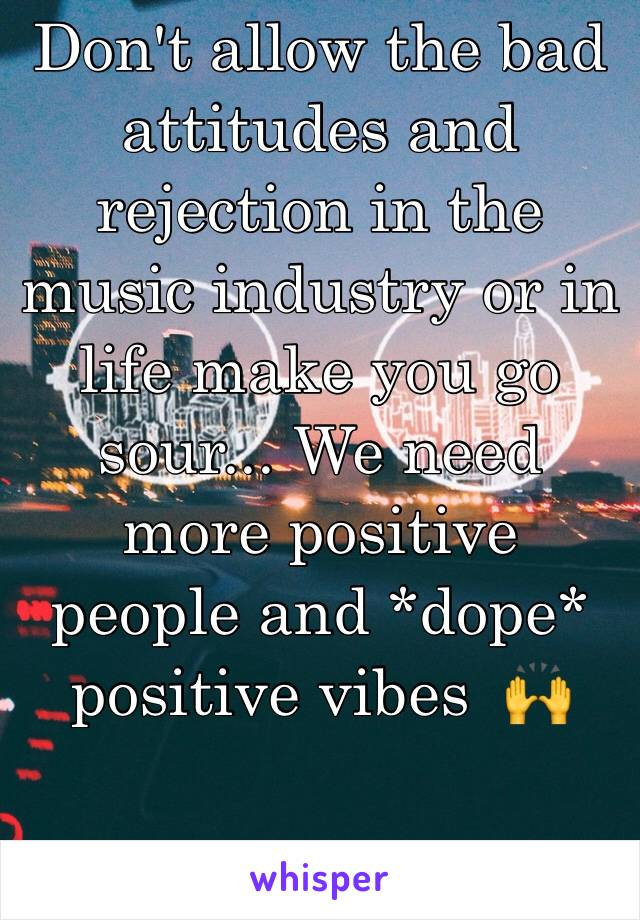 Don't allow the bad attitudes and rejection in the music industry or in life make you go sour... We need more positive people and *dope* positive vibes  🙌