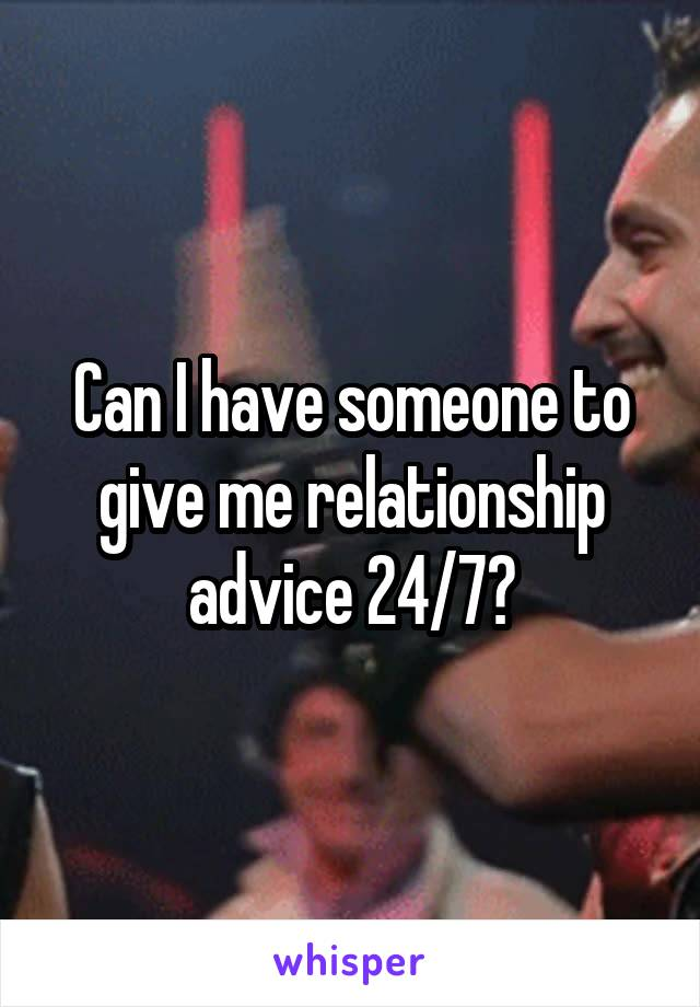 Can I have someone to give me relationship advice 24/7?