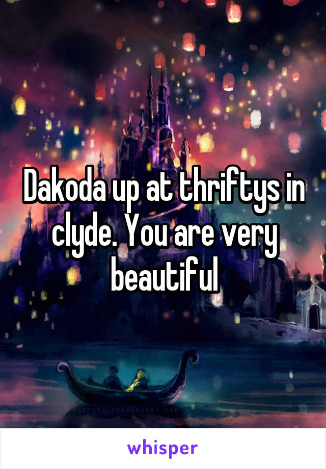 Dakoda up at thriftys in clyde. You are very beautiful