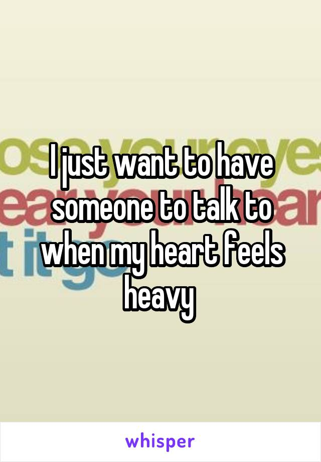 I just want to have someone to talk to when my heart feels heavy