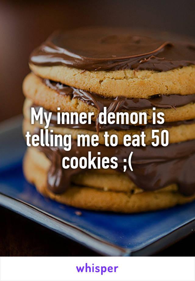 My inner demon is telling me to eat 50 cookies ;(