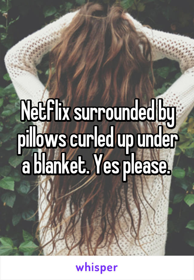 Netflix surrounded by pillows curled up under a blanket. Yes please.