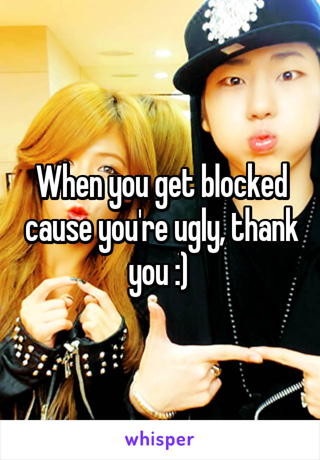 When you get blocked cause you're ugly, thank you :)