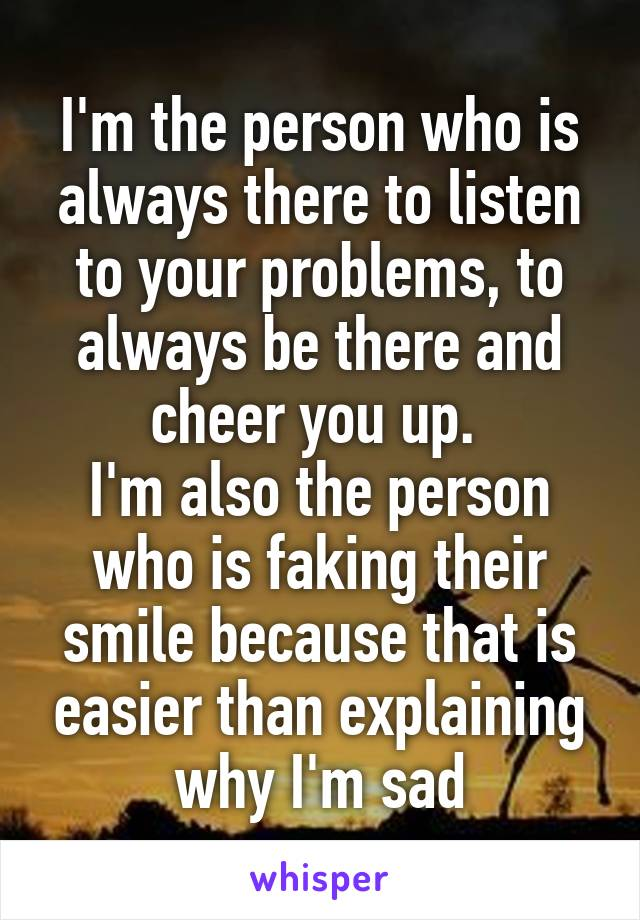 I'm the person who is always there to listen to your problems, to always be there and cheer you up.  I'm also the person who is faking their smile because that is easier than explaining why I'm sad