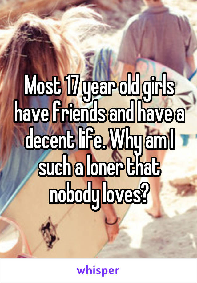 Most 17 year old girls have friends and have a decent life. Why am I such a loner that nobody loves?