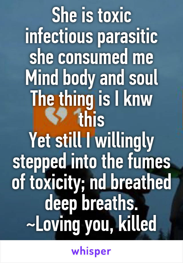 She is toxic infectious parasitic she consumed me Mind body and soul The thing is I knw this Yet still I willingly stepped into the fumes of toxicity; nd breathed deep breaths. ~Loving you, killed me