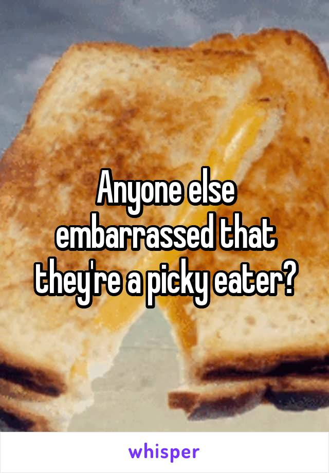 Anyone else embarrassed that they're a picky eater?