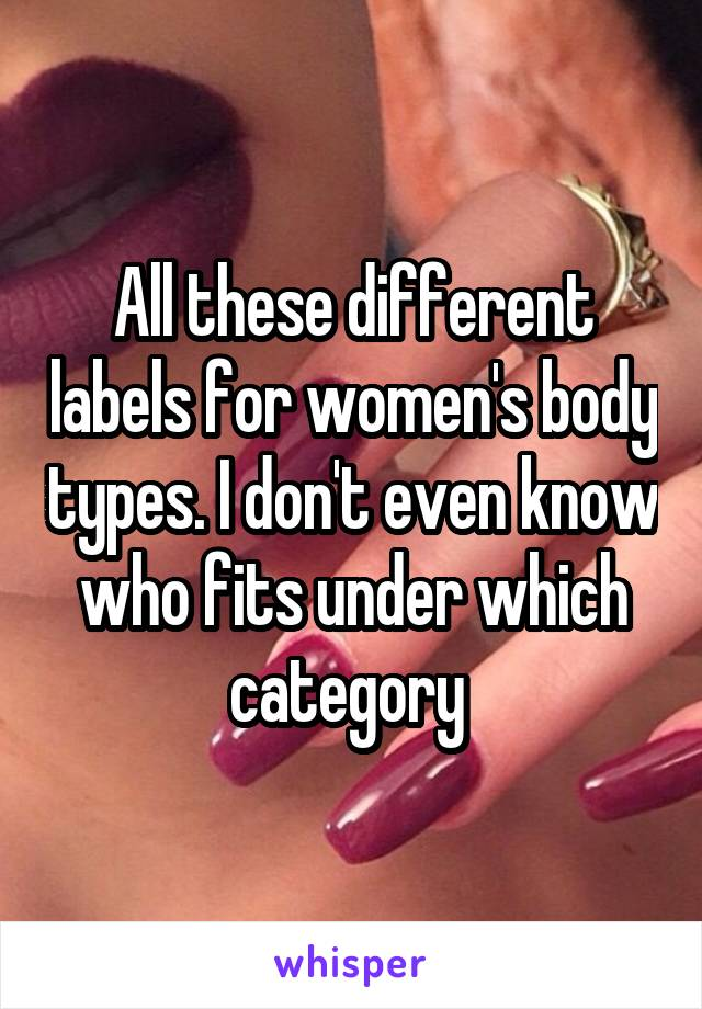 All these different labels for women's body types. I don't even know who fits under which category