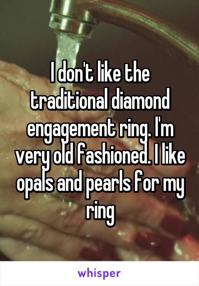 I don't like the traditional diamond engagement ring. I'm very old fashioned. I like opals and pearls for my ring