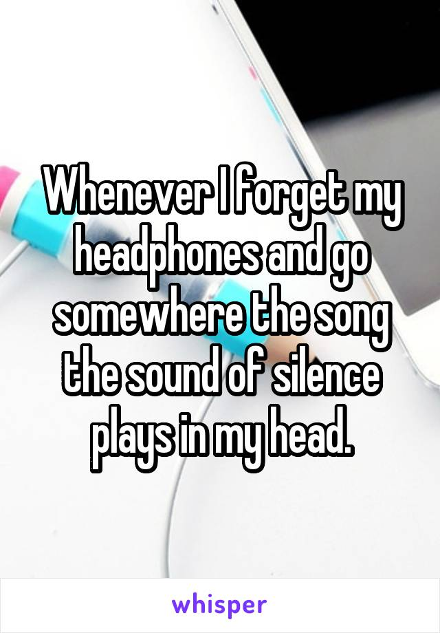 Whenever I forget my headphones and go somewhere the song the sound of silence plays in my head.