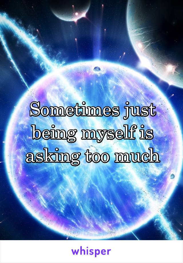 Sometimes just being myself is asking too much