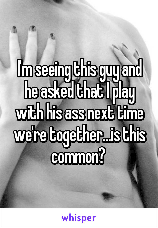 I'm seeing this guy and he asked that I play with his ass next time we're together...is this common?
