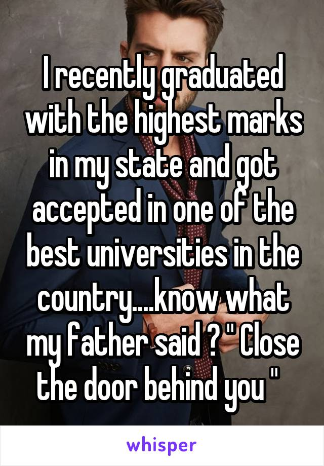 "I recently graduated with the highest marks in my state and got accepted in one of the best universities in the country....know what my father said ? "" Close the door behind you """