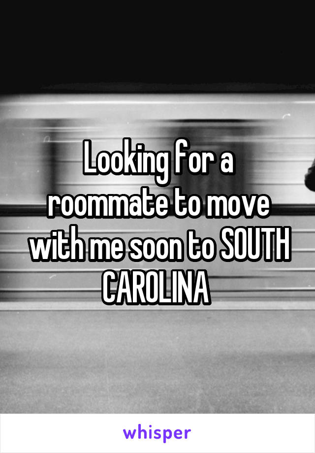 Looking for a roommate to move with me soon to SOUTH CAROLINA
