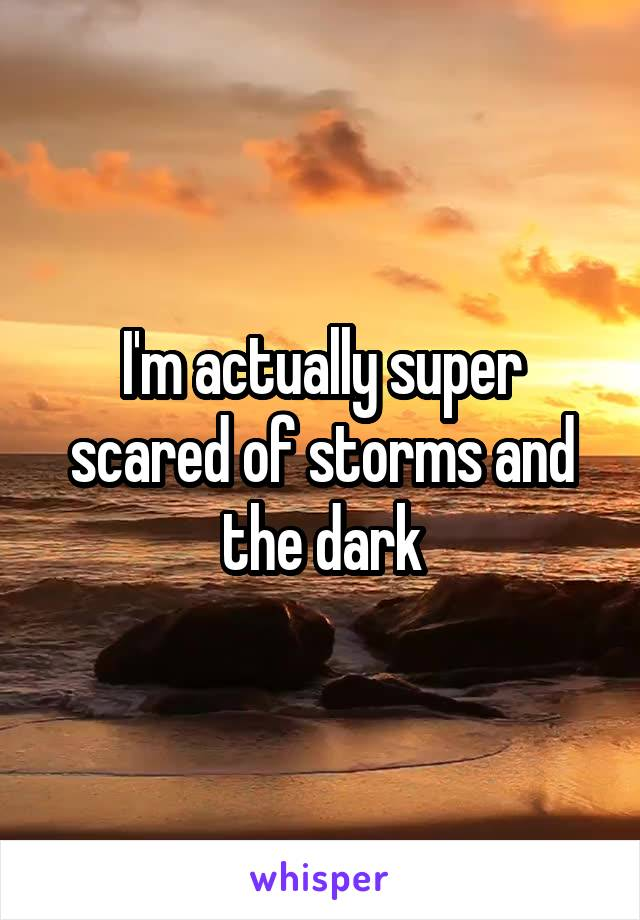 I'm actually super scared of storms and the dark