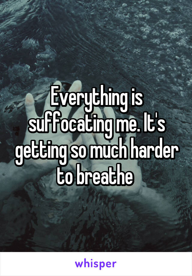 Everything is suffocating me. It's getting so much harder to breathe