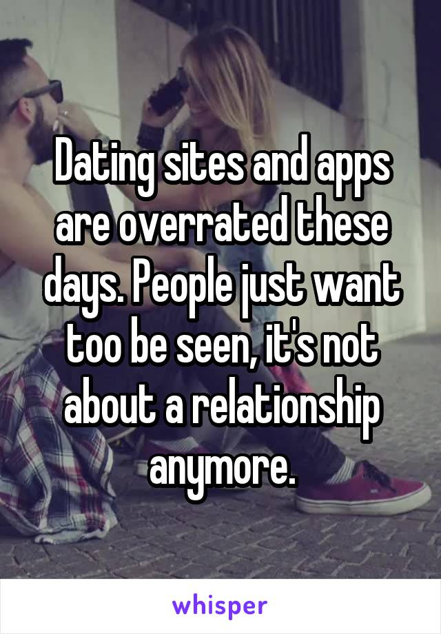 Dating sites and apps are overrated these days. People just want too be seen, it's not about a relationship anymore.