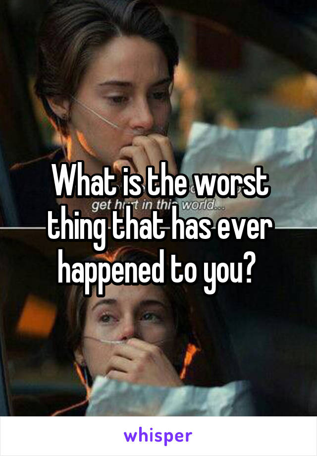 What is the worst thing that has ever happened to you?