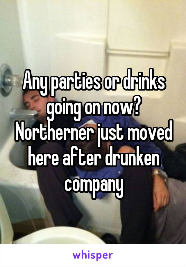 Any parties or drinks going on now? Northerner just moved here after drunken company