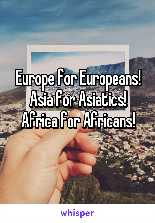 Europe for Europeans! Asia for Asiatics! Africa for Africans!
