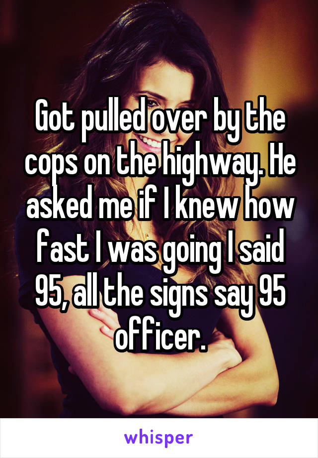 Got pulled over by the cops on the highway. He asked me if I knew how fast I was going I said 95, all the signs say 95 officer.