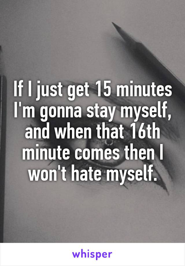 If I just get 15 minutes I'm gonna stay myself, and when that 16th minute comes then I won't hate myself.