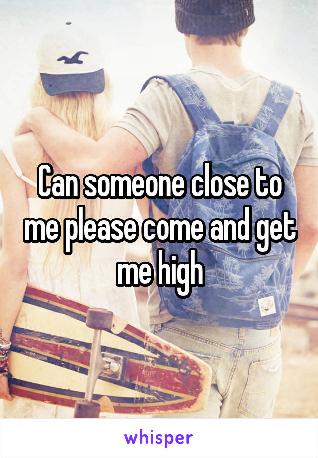 Can someone close to me please come and get me high