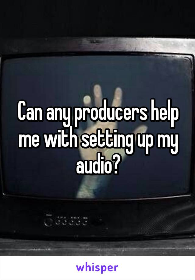 Can any producers help me with setting up my audio?