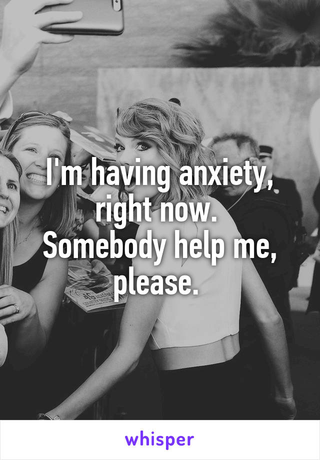 I'm having anxiety, right now.  Somebody help me, please.