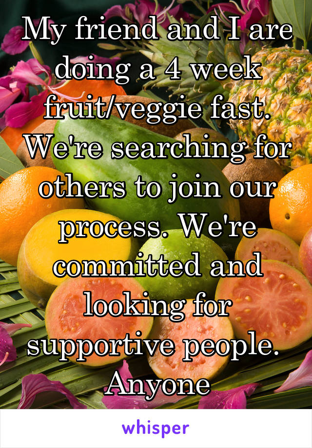 My friend and I are doing a 4 week fruit/veggie fast. We're searching for others to join our process. We're committed and looking for supportive people.  Anyone interested?