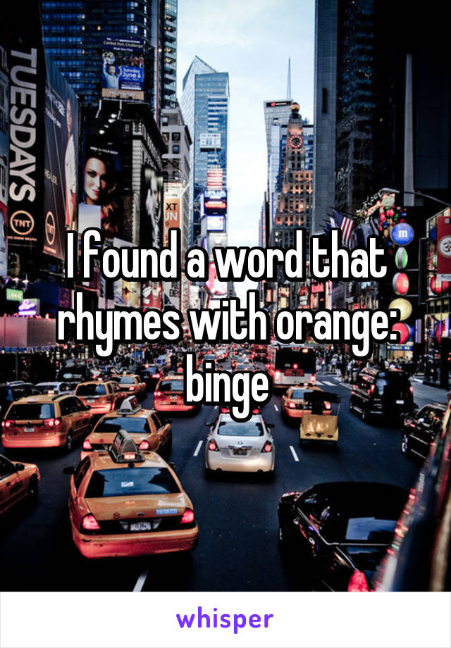 I found a word that rhymes with orange: binge