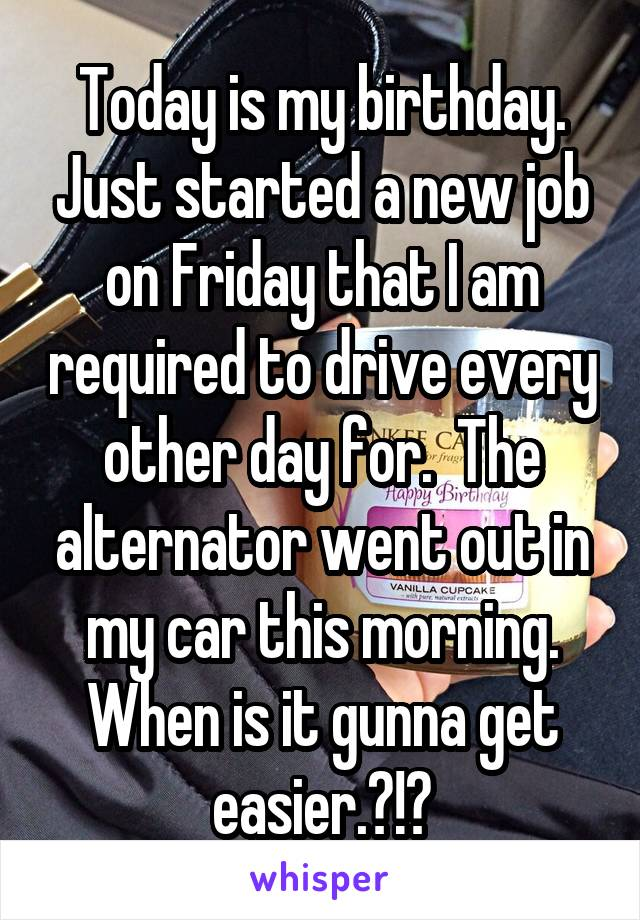 Today is my birthday. Just started a new job on Friday that I am required to drive every other day for.  The alternator went out in my car this morning. When is it gunna get easier.?!?