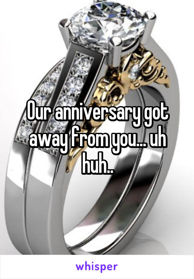 Our anniversary got away from you... uh huh..