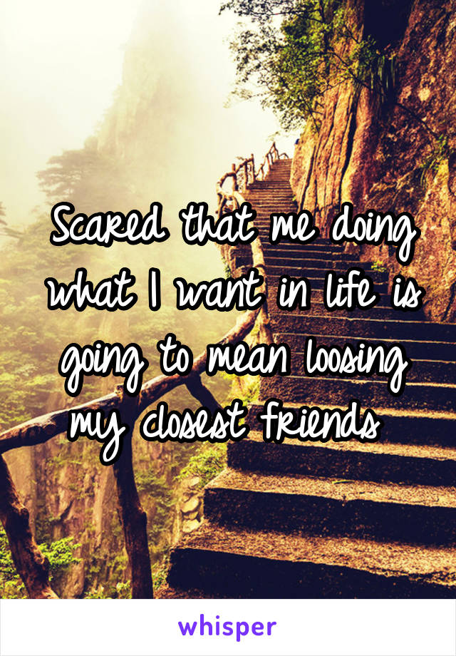 Scared that me doing what I want in life is going to mean loosing my closest friends