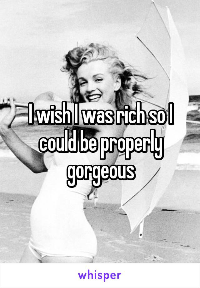 I wish I was rich so I could be properly gorgeous